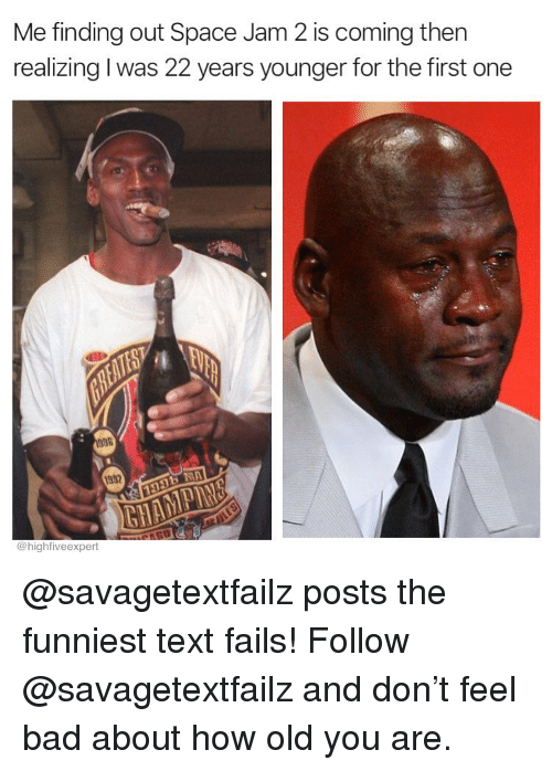 Bad, Memes, and Space: Me finding out Space Jam 2 is coming then  realizing I was 22 years younger for the first one  1932  @highfiveexpert @savagetextfailz posts the funniest text fails! Follow @savagetextfailz and don't feel bad about how old you are.