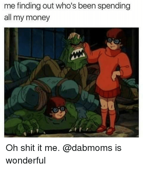 Money, Shit, and Dank Memes: me finding out who's been spending  all my money Oh shit it me. @dabmoms is wonderful