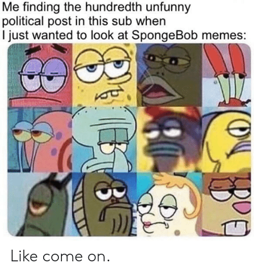 Unfunny: Me finding the hundredth unfunny  political post in this sub when  I just wanted to look at SpongeBob memes: Like come on.