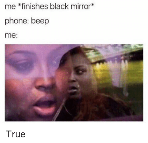Memes, Mirror, and 🤖: me finishes black mirror  phone: beep  me True