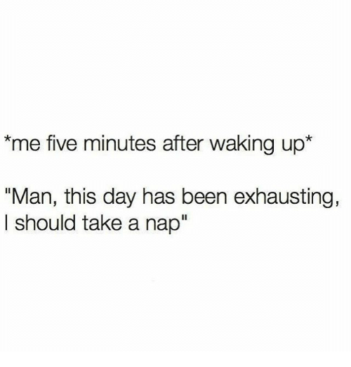 """Memes, Been, and 🤖: *me five minutes after waking up  """"Man, this day has been exhausting,  should take a nap"""""""