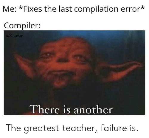 compilation: Me: *Fixes the last compilation error*  Compiler:  u/XinoVan  There is another The greatest teacher, failure is.