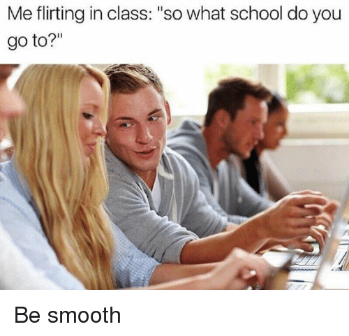 """School, Smooth, and Dank Memes: Me flirting in class: """"so what school do you  go to?"""" Be smooth"""