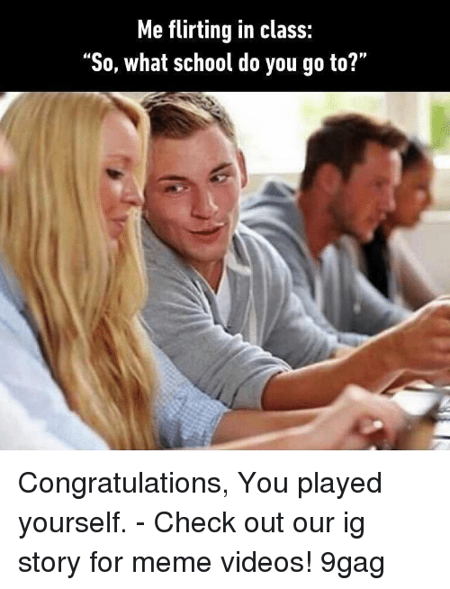 "9gag, Congratulations You Played Yourself, and Meme: Me flirting in class:  ""So, what school do you go to?"" Congratulations, You played yourself. - Check out our ig story for meme videos! 9gag"
