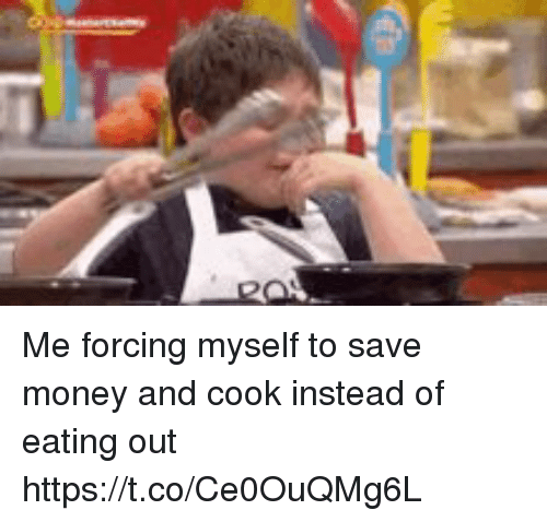 Money, Girl Memes, and Eating: Me forcing myself to save money and cook instead of eating out  https://t.co/Ce0OuQMg6L