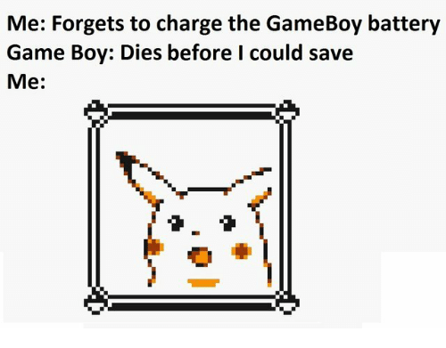 gameboy: Me: Forgets to charge the GameBoy battery  Game Boy: Dies before I could save  Me: