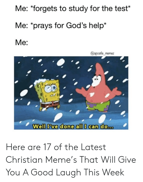 """Forgets: Me: """"forgets to study for the test*  Me: *prays for God's help*  Me:  @apostle_memez  Well I've done all I can do.. Here are 17 of the Latest Christian Meme's That Will Give You A Good Laugh This Week"""