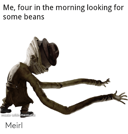 Mematic: Me, four in the morning looking for  some beans  made with mematic Meirl