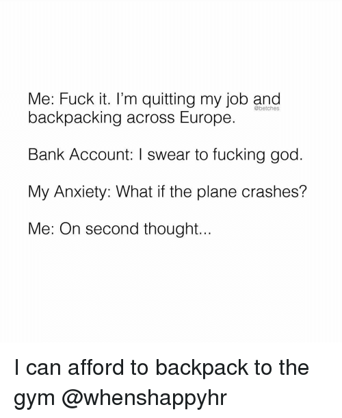 Quitting: Me: Fuck it. I'm quitting my job and  @betches  backpacking across Europe.  Bank Account: I swear to fucking god.  My Anxiety: What if the plane crashes?  Me: On second thought... I can afford to backpack to the gym @whenshappyhr
