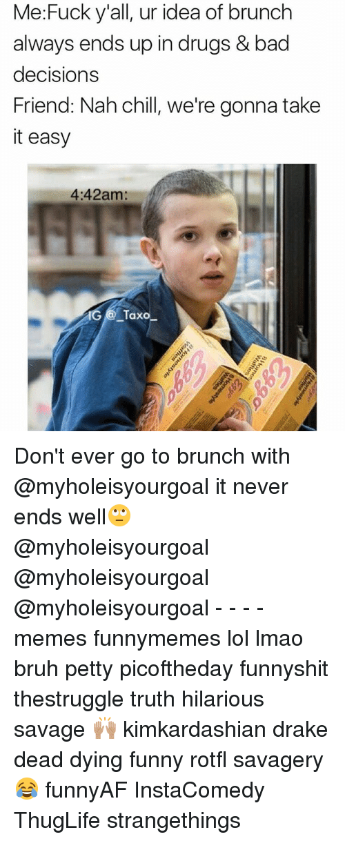 Nah Chill: Me: Fuck y'all, ur idea of brunch  always ends up in drugs & bad  decisions  Friend: Nah chill, we're gonna take  it easy  4:42am:  Taxo Don't ever go to brunch with @myholeisyourgoal it never ends well🙄 @myholeisyourgoal @myholeisyourgoal @myholeisyourgoal - - - - memes funnymemes lol lmao bruh petty picoftheday funnyshit thestruggle truth hilarious savage 🙌🏽 kimkardashian drake dead dying funny rotfl savagery 😂 funnyAF InstaComedy ThugLife strangethings