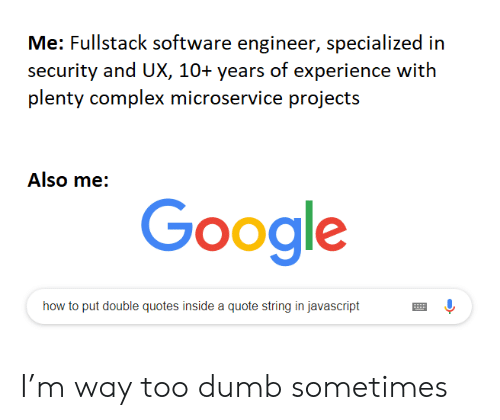 Google How To: Me: Fullstack software engineer, specialized in  security and UX, 10+ years of experience with  plenty complex microservice projects  Also me:  Google  how to put double quotes inside a quote string in javascript I'm way too dumb sometimes