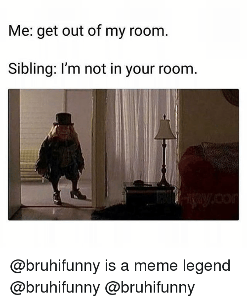 Meme, Memes, and 🤖: Me: get out of my room  Sibling: I'm not in your room. @bruhifunny is a meme legend @bruhifunny @bruhifunny