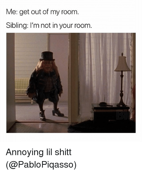 Memes, Annoying, and 🤖: Me: get out of my room.  Sibling: I'm not in your room. Annoying lil shitt (@PabloPiqasso)