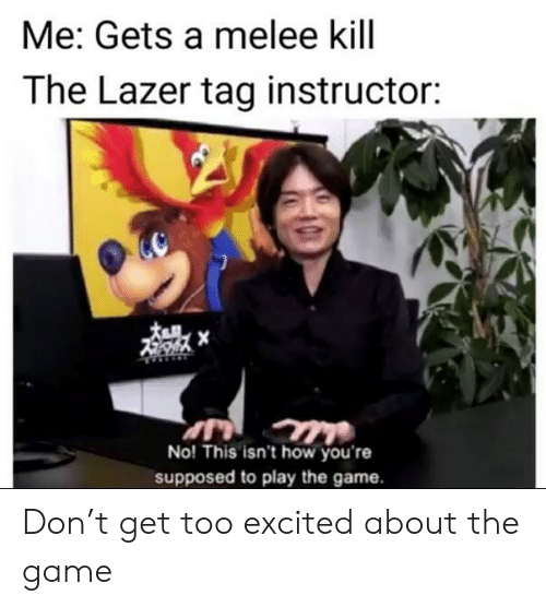 play the game: Me: Gets a melee kill  The Lazer tag instructor:  No! This isn't how you're  supposed to play the game. Don't get too excited about the game