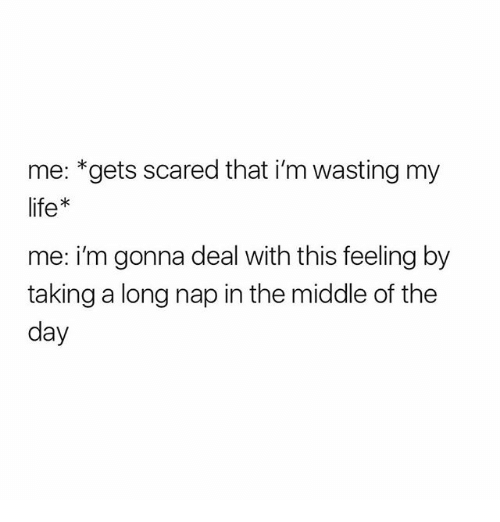 Life, The Middle, and Girl Memes: me: *gets scared that i'm wasting my  life*  me: i'm gonna deal with this feeling by  taking a long nap in the middle of the  day