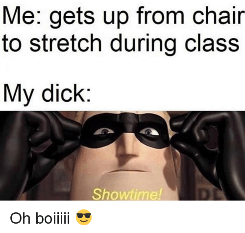 Funny, Dick, and Showtime: Me: gets up from chair  to stretch during class  My dick:  Showtime! Oh boiiiii 😎