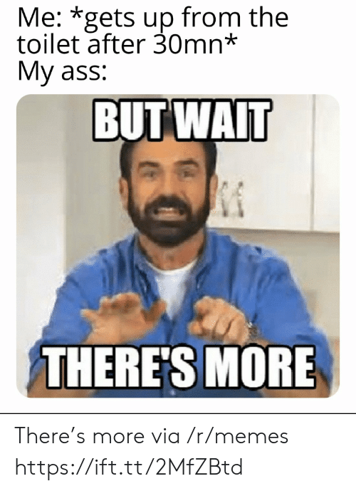 Wait Theres More: Me: *gets up from the  toilet after 30mn*  My ass:  BUT WAIT  THERE'S MORE There's more via /r/memes https://ift.tt/2MfZBtd
