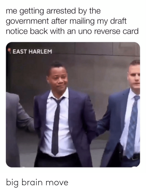 Uno: me getting arrested by the  government after mailing my draft  notice back with an uno reverse card  EAST HARLEM big brain move