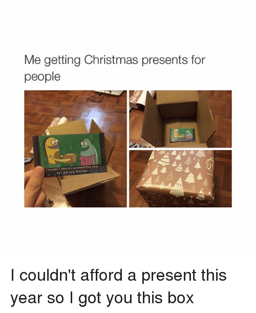 I Got You This Box: Me getting Christmas presents for  people  couldn afford a present this year.  so 19ot you this box I couldn't afford a present this year so I got you this box