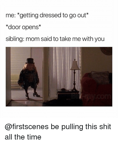 Funny, Shit, and Time: me: *getting dressed to go out*  *door opens*  sibling: mom said to take me with you @firstscenes be pulling this shit all the time