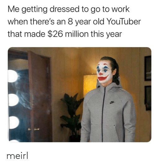 youtuber: Me getting dressed to go to work  when there's an 8 year old YouTuber  that made $26 million this year meirl