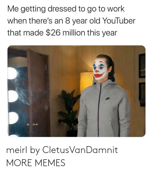youtuber: Me getting dressed to go to work  when there's an 8 year old YouTuber  that made $26 million this year meirl by CletusVanDamnit MORE MEMES