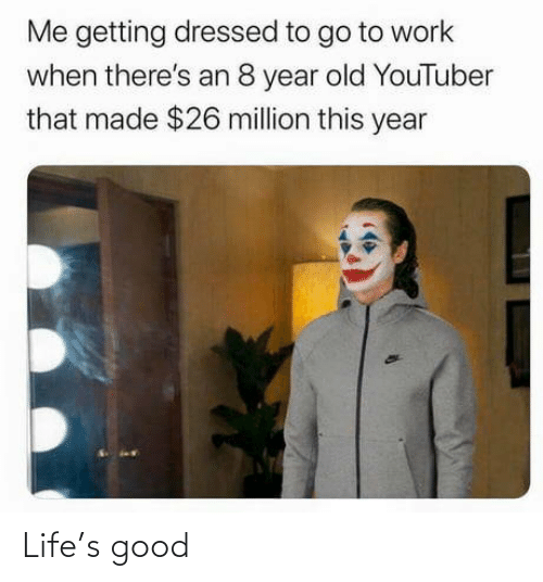 youtuber: Me getting dressed to go to work  when there's an 8 year old YouTuber  that made $26 million this year Life's good