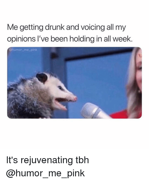 Getting Drunk: Me getting drunk and voicing all my  opinions I've been holding in all week.  @humor me pink It's rejuvenating tbh @humor_me_pink
