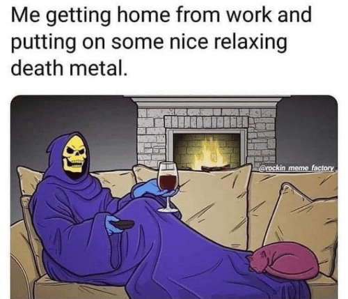death metal: Me getting home from work and  putting on some nice relaxing  death metal.  @rockin meme factory
