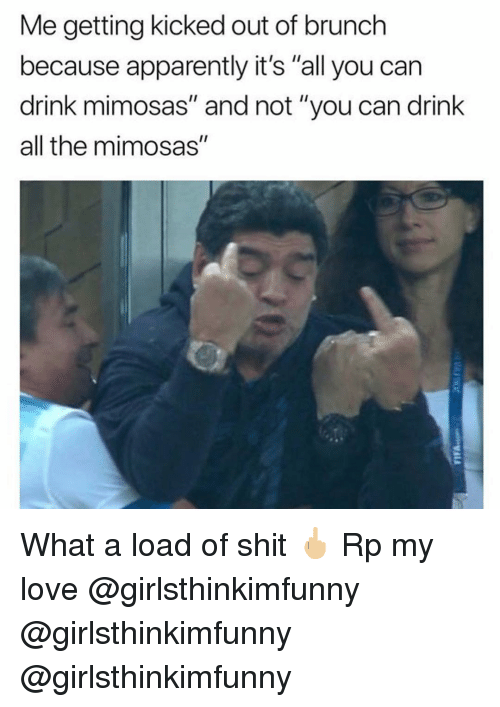 """Apparently, Love, and Memes: Me getting kicked out of brunch  because apparently it's """"all you can  drink mimosas"""" and not """"you can drink  all the mimosas"""" What a load of shit 🖕🏼 Rp my love @girlsthinkimfunny @girlsthinkimfunny @girlsthinkimfunny"""