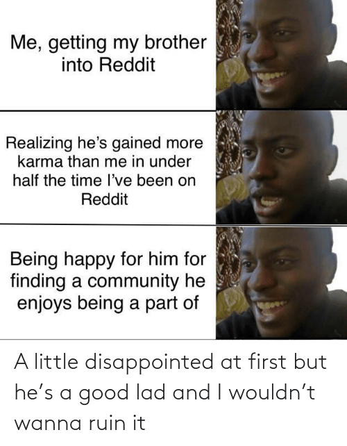 Karma: Me, getting my brother  into Reddit  Realizing he's gained more  karma than me in under  half the time l've been on  Reddit  Being happy for him for  finding a community he  enjoys being a part of A little disappointed at first but he's a good lad and I wouldn't wanna ruin it