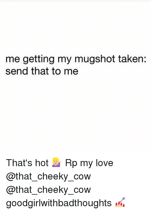 Love, Memes, and Taken: me getting my mugshot taken:  send that to me That's hot 💁🏼 Rp my love @that_cheeky_cow @that_cheeky_cow goodgirlwithbadthoughts 💅🏼