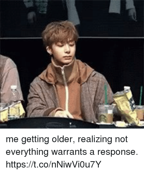warrants: me getting older, realizing not everything warrants a response. https://t.co/nNiwVi0u7Y