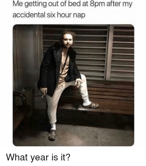 Girl Memes, Nap, and What: Me getting out of bed at 8pm after my  accidental six hour nap What year is it?