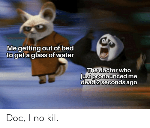 getting out of bed: Me getting out of bed  to get a glass of water  The doctor who  just pronounced me  dead 2 seconds ago Doc, I no kil.