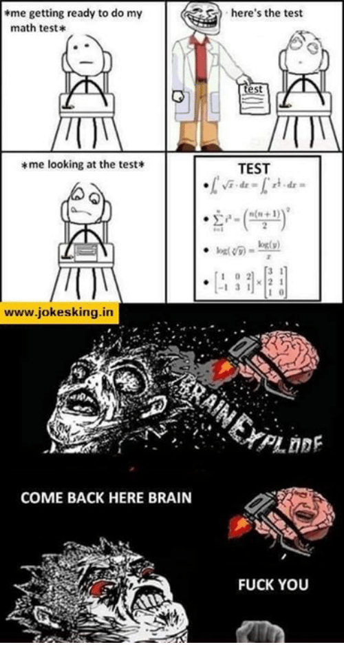 in coming: *me getting ready to do my  math test*  *me looking at the test  VN  www.jokesking.in  COME BACK HERE BRAIN  here's the test  est  TEST  3 1  I 3  1 2 1  FUCK YOU