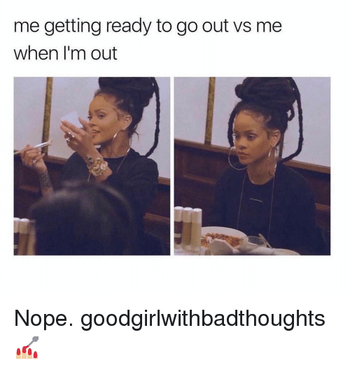 Memes, Nope, and 🤖: me getting ready to go out vs me  when I'm out Nope. goodgirlwithbadthoughts 💅🏼