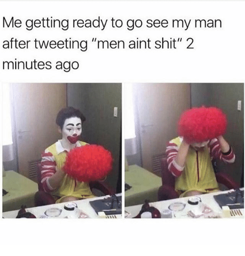 """Shit, Girl Memes, and Man: Me getting ready to go see my man  after tweeting """"men aint shit"""" 2  minutes ago"""