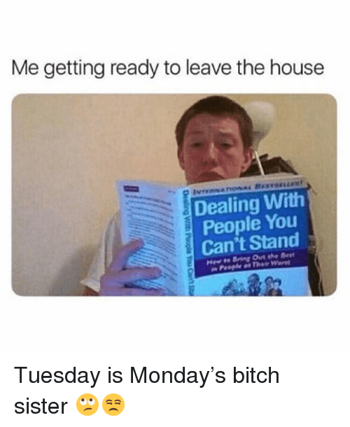 Bitch, Memes, and House: Me getting ready to leave the house  Dealing With  People You  Can't Stand  2 Tuesday is Monday's bitch sister 🙄😒