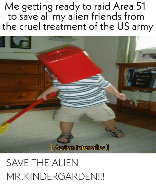 autism intensifies: Me getting ready to raid Area 51  to save all my alien friends from  the cruel treatment of the US army  Wo  Boo  [Autism intensifies ] SAVE THE ALIEN MR.KINDERGARDEN!!!