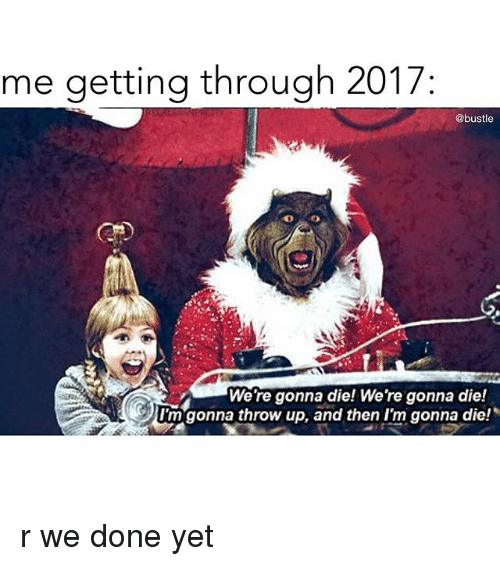 Memes, Throw Up, and 🤖: me getting through 2017  @bustle  We're gonna die! We're gonna die!  I'm gonna throw up, and then I'm gonna die! r we done yet