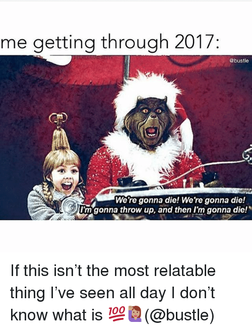 "Memes, What Is, and Relatable: me getting through 2017  @bustle  We're gonna die! We're gonna die!  I'm""gonna throw up, and then I'm gonna die! If this isn't the most relatable thing I've seen all day I don't know what is 💯🙋🏽(@bustle)"