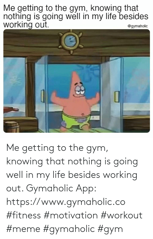 knowing: Me getting to the gym, knowing that nothing is going well in my life besides working out.  Gymaholic App: https://www.gymaholic.co  #fitness #motivation #workout #meme #gymaholic #gym