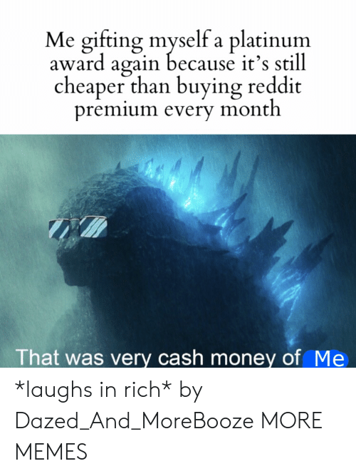platinum: Me gifting myself a platinum  award again because it's still  cheaper than buying reddit  premium every month  That was very cash money of Me *laughs in rich* by Dazed_And_MoreBooze MORE MEMES