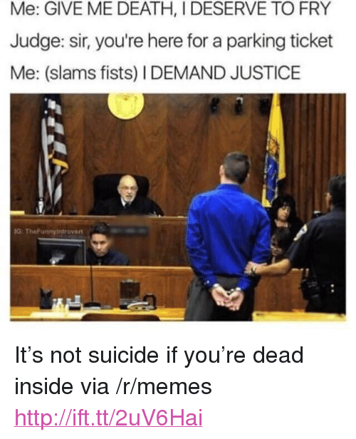 "you: Me: GIVE ME DEATH, I DESERVE TO FRY  Judge: sir, you're here for a parking ticket  Me: (slams fists) I DEMAND JUSTICE  G: TheFunnyintroven <p>It&rsquo;s not suicide if you&rsquo;re dead inside via /r/memes <a href=""http://ift.tt/2uV6Hai"">http://ift.tt/2uV6Hai</a></p>"