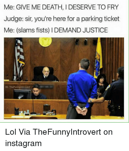 Dank, Instagram, and Introvert: Me: GIVE ME DEATH, I DESERVE TO FRY  Judge: sir, you're here for a parking ticket  Me: (slams fists) I DEMAND JUSTICE  IG: The Funny Introvert Lol  Via TheFunnyIntrovert on instagram
