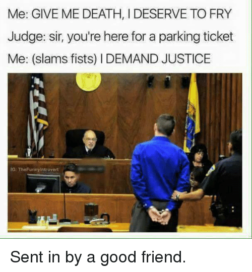 Friends, Introvert, and Memes: Me: GIVE ME DEATH, IDESERVE TO FRY  Judge: sir, you're here for a parking ticket  Me: (slams fists) l DEMAND JUSTICE  IG: The Funny Introvert Sent in by a good friend.