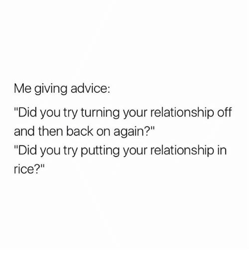 "Ricing: Me giving advice:  ""Did you try turning your relationship off  and then back on again?""  ""Did you try putting your relationship in  rice?"""