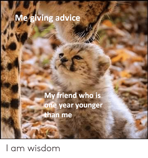 Friend Who: Me giving advice  My friend who is  one year younger  than me I am wisdom