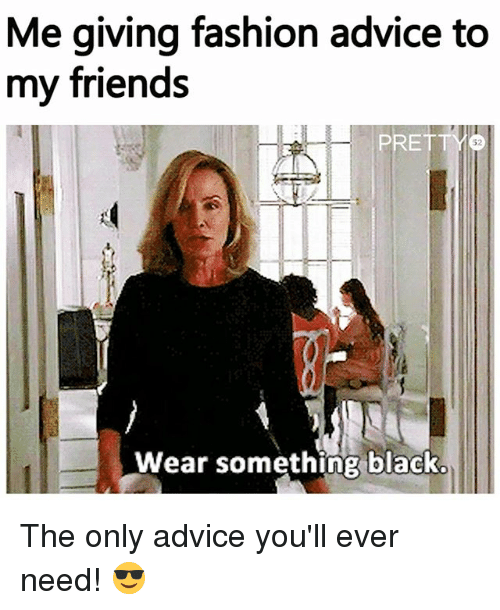 Me Giving Fashion Advice To My Friends Pretty 52 Wear Something Black The Only Advice You 39 Ll